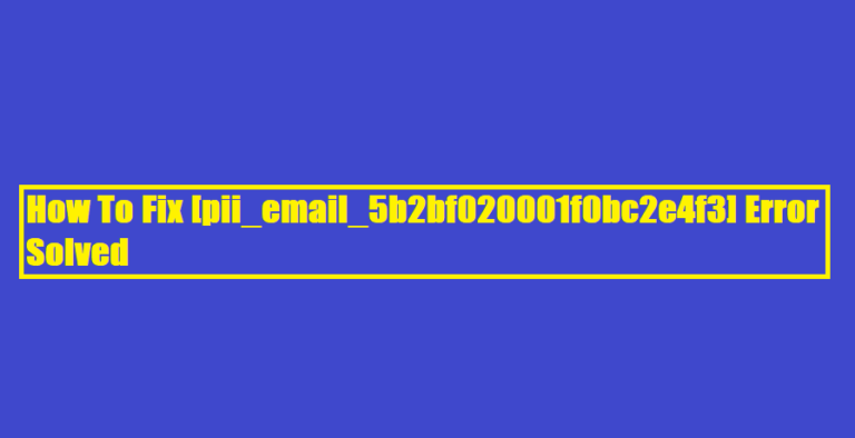 How To Fix [pii_email_5b2bf020001f0bc2e4f3] Error Solved
